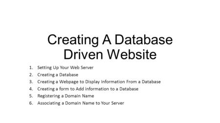 Creating A Database Driven Website 1.Setting Up Your Web Server 2.Creating a Database 3.Creating a Webpage to Display Information From a Database 4.Creating.