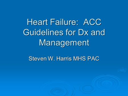 Heart Failure: ACC Guidelines for Dx and Management Steven W. Harris MHS PAC.