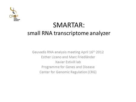 SMARTAR: small RNA transcriptome analyzer Geuvadis RNA analysis meeting April 16 th 2012 Esther Lizano and Marc Friedländer Xavier Estivill lab Programme.