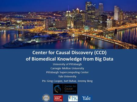 Center for Causal Discovery (CCD) of Biomedical Knowledge from Big Data University of Pittsburgh Carnegie Mellon University Pittsburgh Supercomputing Center.