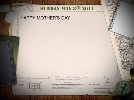 Sunday May 8 th 2011 HAPPY MOTHER'S DAY. War theme. Are we Crazy? ARE WE REALLY AT WAR? I MEAN REALLY? WAR? REALLY?
