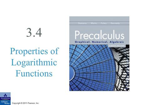 Copyright © 2011 Pearson, Inc. 3.4 Properties of Logarithmic Functions.