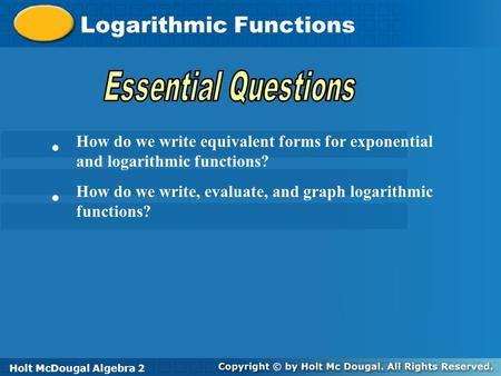 Holt McDougal Algebra 2 Logarithmic Functions Holt Algebra 2Holt McDougal Algebra 2 How do we write equivalent forms for exponential and logarithmic functions?