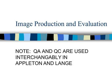 Image Production and Evaluation NOTE: QA AND QC ARE USED INTERCHANGABLY IN APPLETON AND LANGE.