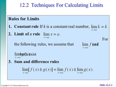 Copyright © 2011 Pearson Education, Inc. Slide 12.2-1 12.2 Techniques For Calculating Limits Rules for Limits 1.Constant rule If k is a constant real number,