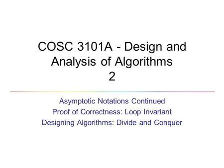 COSC 3101A - Design and Analysis <strong>of</strong> <strong>Algorithms</strong> 2 <strong>Asymptotic</strong> <strong>Notations</strong> Continued Proof <strong>of</strong> Correctness: Loop Invariant Designing <strong>Algorithms</strong>: Divide and Conquer.