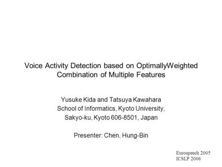 Voice Activity Detection based on OptimallyWeighted Combination of Multiple Features Yusuke Kida and Tatsuya Kawahara School of Informatics, Kyoto University,
