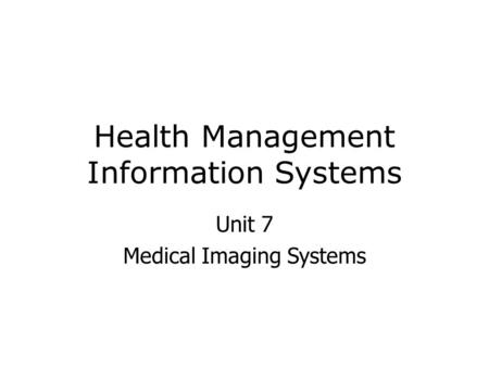 Health Management Information Systems Unit 7 Medical Imaging Systems.