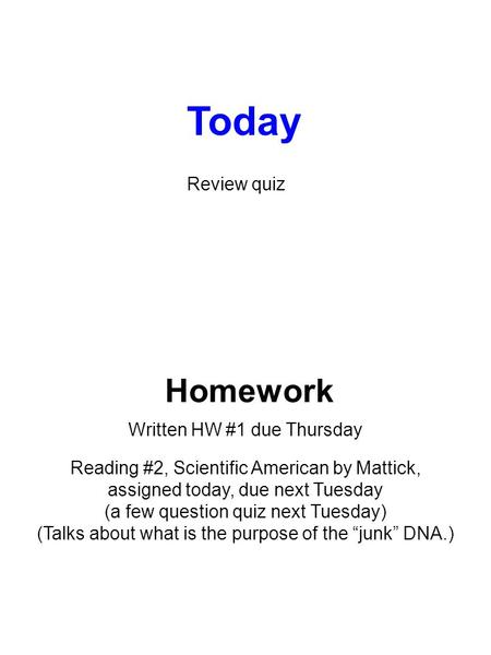 Homework Written HW #1 due Thursday Reading #2, Scientific American by Mattick, assigned today, due next Tuesday (a few question quiz next Tuesday) (Talks.