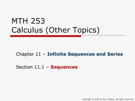 MTH 253 Calculus (Other Topics) Chapter 11 – Infinite Sequences and Series Section 11.1 – Sequences Copyright © 2009 by Ron Wallace, all rights reserved.