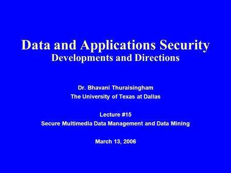 Data and Applications Security Developments and Directions Dr. Bhavani Thuraisingham The University of Texas at Dallas Lecture #15 Secure Multimedia Data.