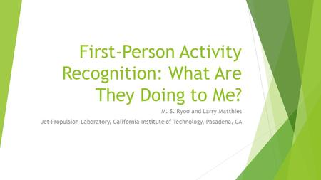 First-Person Activity Recognition: What Are They Doing to Me? M. S. Ryoo and Larry Matthies Jet Propulsion Laboratory, California Institute of Technology,