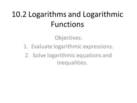 10.2 Logarithms and Logarithmic Functions Objectives: 1.Evaluate logarithmic expressions. 2.Solve logarithmic equations and inequalities.