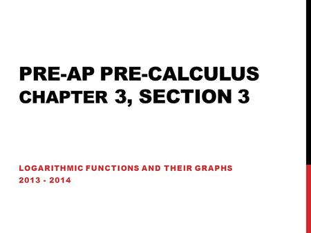 PRE-AP PRE-CALCULUS CHAPTER 3, SECTION 3 LOGARITHMIC FUNCTIONS AND THEIR GRAPHS 2013 - 2014.
