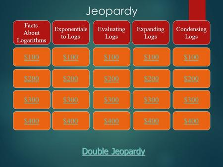 Jeopardy $100 Facts About Logarithms Exponentials to Logs Evaluating Logs Expanding Logs Condensing Logs $200 $300 $400 $300 $200 $100 $400 $300 $200 $100.