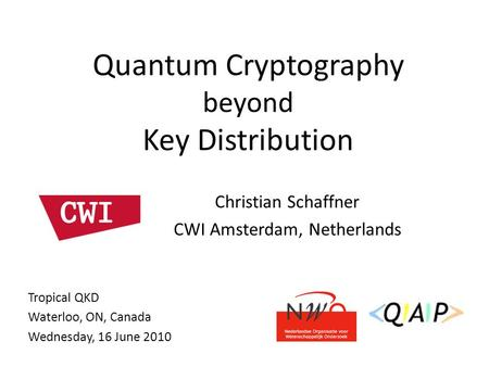 Christian Schaffner CWI Amsterdam, Netherlands Quantum Cryptography beyond Key Distribution Tropical QKD Waterloo, ON, Canada Wednesday, 16 June 2010.