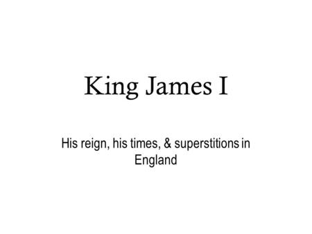 King James I His reign, his times, & superstitions in England.