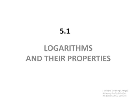 5.1 LOGARITHMS AND THEIR PROPERTIES Functions Modeling Change: A Preparation for Calculus, 4th Edition, 2011, Connally.