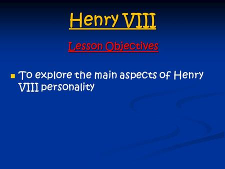 Henry VIII Lesson Objectives To explore the main aspects of Henry VIII personality.