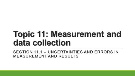 Topic 11: Measurement and data collection SECTION 11.1 – UNCERTAINTIES AND ERRORS IN MEASUREMENT AND RESULTS.