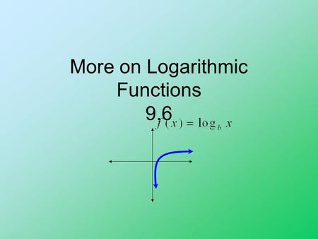 More on Logarithmic Functions 9.6