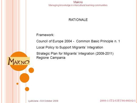 2008-1-IT2-GRU06-00582-1 LjublJana – 8-9 October 2009 Makno Managing knowledge in intercultural learning communities Framework: Council of Europe 2004.