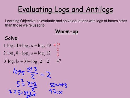 Evaluating Logs and Antilogs Warm-up Solve: Learning Objective: to evaluate and solve equations with logs of bases other than those we're used to.