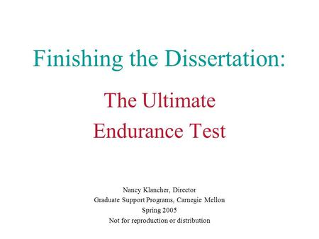Finishing the Dissertation: The Ultimate Endurance Test Nancy Klancher, Director Graduate Support Programs, Carnegie Mellon Spring 2005 Not for reproduction.
