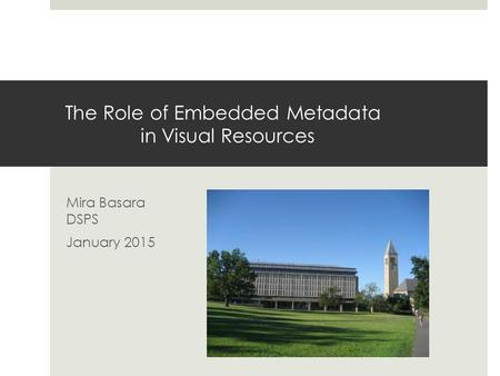 The Role of Embedded Metadata in Visual Resources Mira Basara DSPS January 2015.