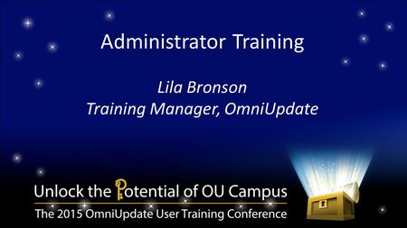 Administrator Training Lila Bronson Training Manager, OmniUpdate.