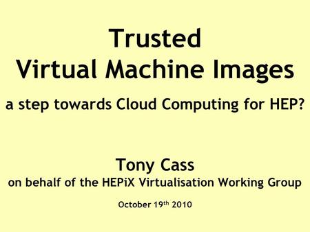 Trusted Virtual Machine Images a step towards Cloud Computing for HEP? Tony Cass on behalf of the HEPiX Virtualisation Working Group October 19 th 2010.