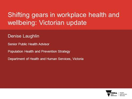Shifting gears in workplace health and wellbeing: Victorian update Denise Laughlin Senior Public Health Advisor Population Health and Prevention Strategy.