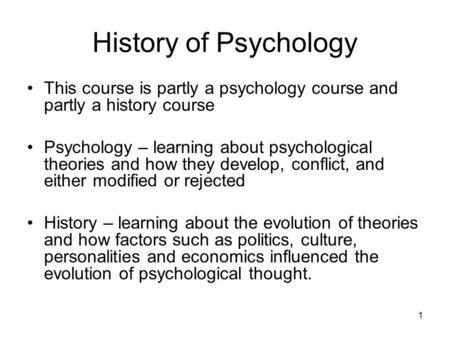 1 History of Psychology This course is partly a psychology course and partly a history course Psychology – learning about psychological theories and how.