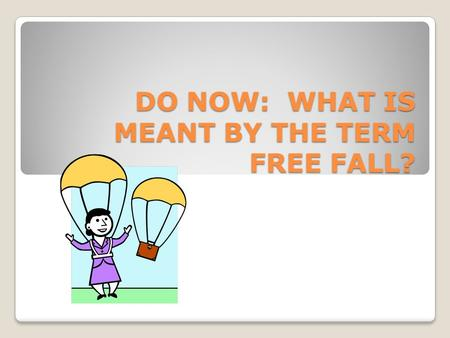 DO NOW: WHAT IS MEANT BY THE TERM FREE FALL?. Chapter 2.3 Objectives and Vocabulary Describe the motion of an object in free fall. Calculate the speed.