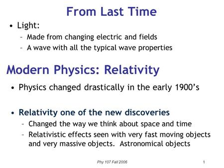 Phy 107 Fall 2006 1 From Last Time Physics changed drastically in the early 1900's Relativity one of the new discoveries –Changed the way we think about.