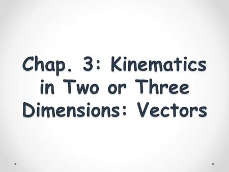 Chap. 3: Kinematics in Two or Three Dimensions: Vectors