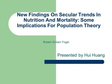 New Findings On Secular Trends In Nutrition And Mortality: Some Implications For Population Theory Presented by Hui Huang Robert William Fogel.