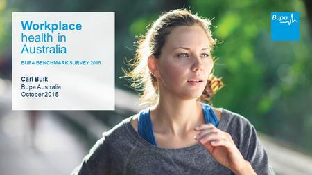 Workplace health in Australia BUPA BENCHMARK SURVEY 2015 Carl Buik Bupa Australia October 2015.