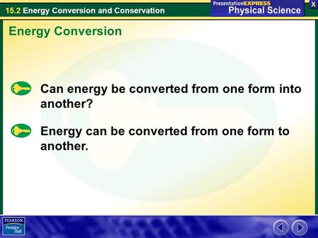15.2 Energy Conversion and Conservation Energy Conversion Can energy be converted from one form into another? Energy can be converted from one form to.