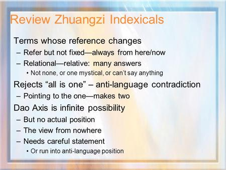 Review Zhuangzi Indexicals Terms whose reference changes –Refer but not fixed—always from here/now –Relational—relative: many answers Not none, or one.