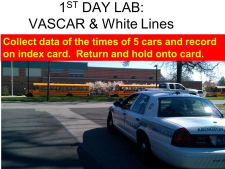 1 ST DAY LAB: VASCAR & White Lines Collect data of the times of 5 cars and record on index card. Return and hold onto card.