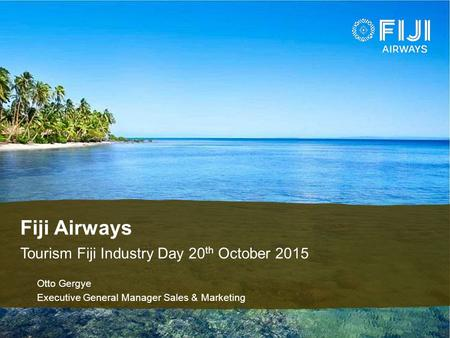 Fiji Airways Tourism Fiji Industry Day 20 th October 2015 ♦Otto Gergye ♦Executive General Manager Sales & Marketing.