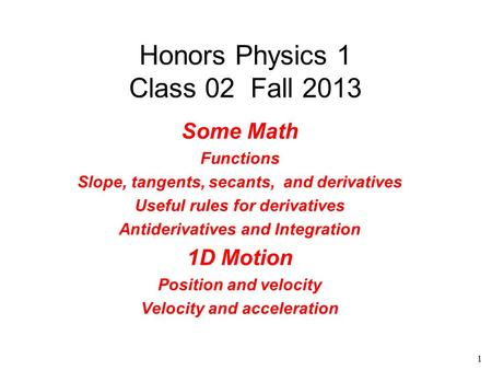 1 Honors Physics 1 Class 02 Fall 2013 Some Math Functions Slope, tangents, secants, and derivatives Useful rules for derivatives Antiderivatives and Integration.
