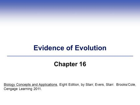 Evidence of Evolution Chapter 16 Biology Concepts and Applications, Eight Edition, by Starr, Evers, Starr. Brooks/Cole, Cengage Learning 2011.