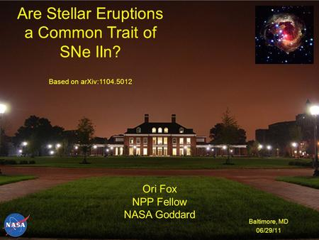 Are Stellar Eruptions a Common Trait of SNe IIn? Baltimore, MD 06/29/11 Ori Fox NPP Fellow NASA Goddard Based on arXiv:1104.5012.