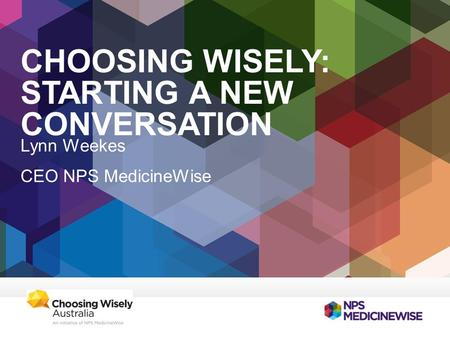 CHOOSING WISELY: STARTING A NEW CONVERSATION Lynn Weekes CEO NPS MedicineWise.