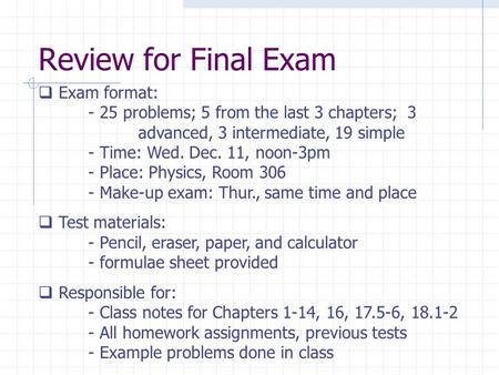 Review for Final Exam  Exam format: - 25 problems; 5 from the last 3 chapters; 3 advanced, 3 intermediate, 19 simple - Time: Wed. Dec. 11, noon-3pm -