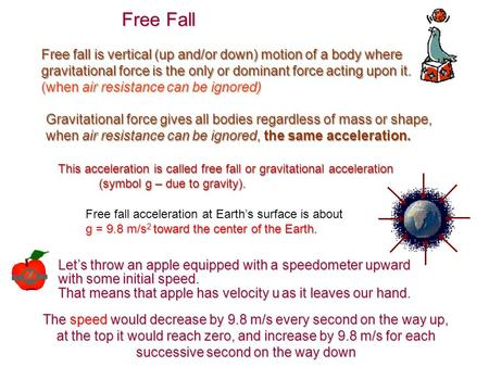 Free fall is vertical (up and/or down) motion of a body where gravitational force is the only or dominant force acting upon it. (when air resistance can.