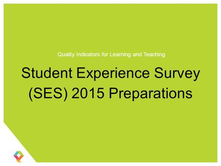 Student Experience Survey (SES) 2015 Preparations Quality Indicators for Learning and Teaching.