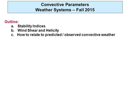 Convective Parameters Weather Systems – Fall 2015 Outline: a.Stability Indices b.Wind Shear and Helicity c. How to relate to predicted / observed convective.